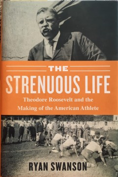 The Strenuous Life Theodore Roosevelt by Ryan Swanson